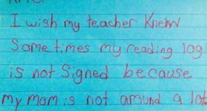"""""""Eu gostaria que minha professora soubesse que às vezes minha lição de leitura não foi assinada porque minha mãe não está perto frequentemente."""""""
