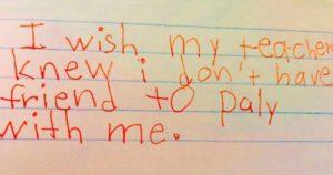 """""""Eu gostaria que minha professora soubesse que eu não tenho nenhum amigo para brincar comigo."""""""